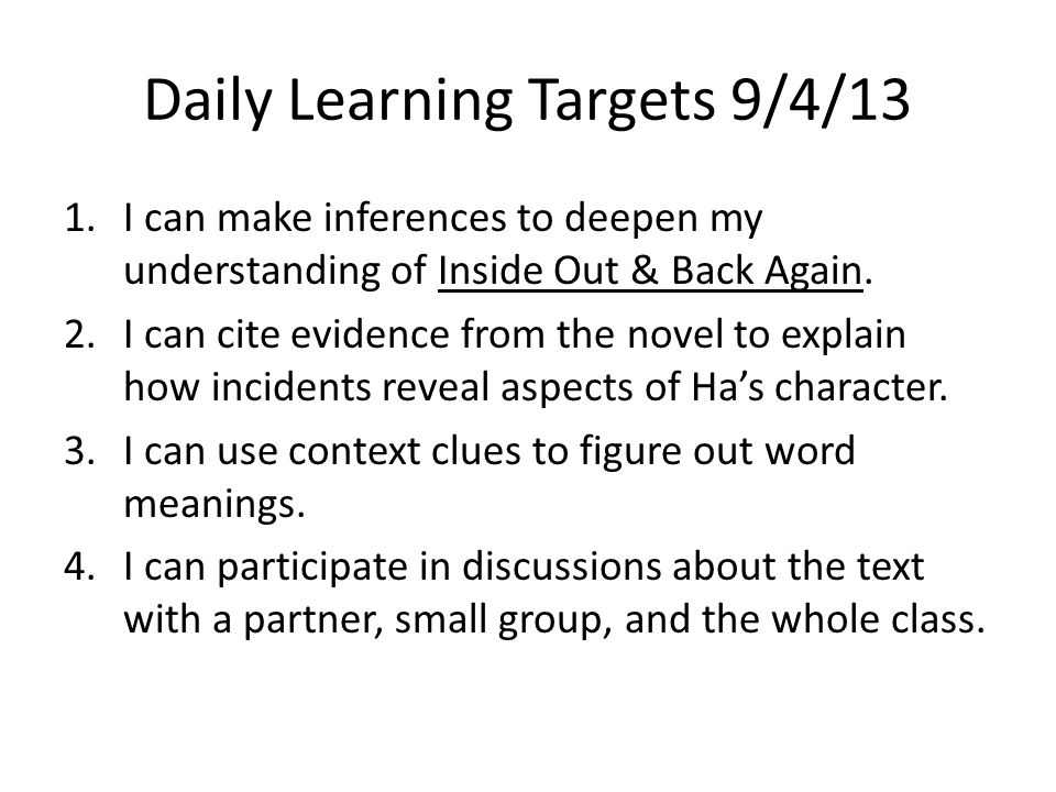 Daily Learning Targets 9/4/13 1.I can make inferences to deepen my understanding of Inside Out & Back Again. 2.I can cite evidence from the novel to e