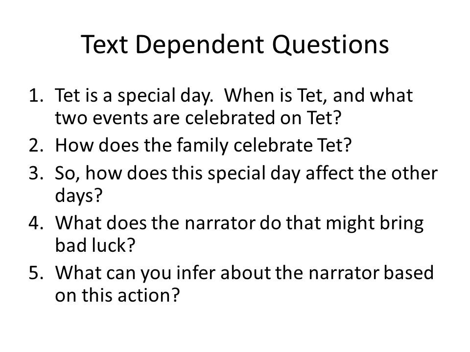 Text Dependent Questions 1.Tet is a special day. When is Tet, and what two events are celebrated on Tet? 2.How does the family celebrate Tet? 3.So, ho