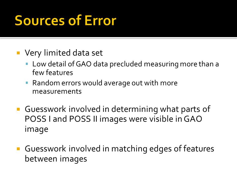  Very limited data set  Low detail of GAO data precluded measuring more than a few features  Random errors would average out with more measurements  Guesswork involved in determining what parts of POSS I and POSS II images were visible in GAO image  Guesswork involved in matching edges of features between images