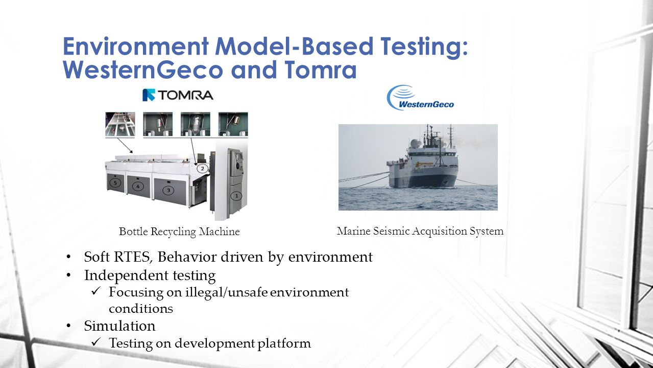 Environment Model-Based Testing: WesternGeco and Tomra Marine Seismic Acquisition System Bottle Recycling Machine Soft RTES, Behavior driven by environment Independent testing Focusing on illegal/unsafe environment conditions Simulation Testing on development platform