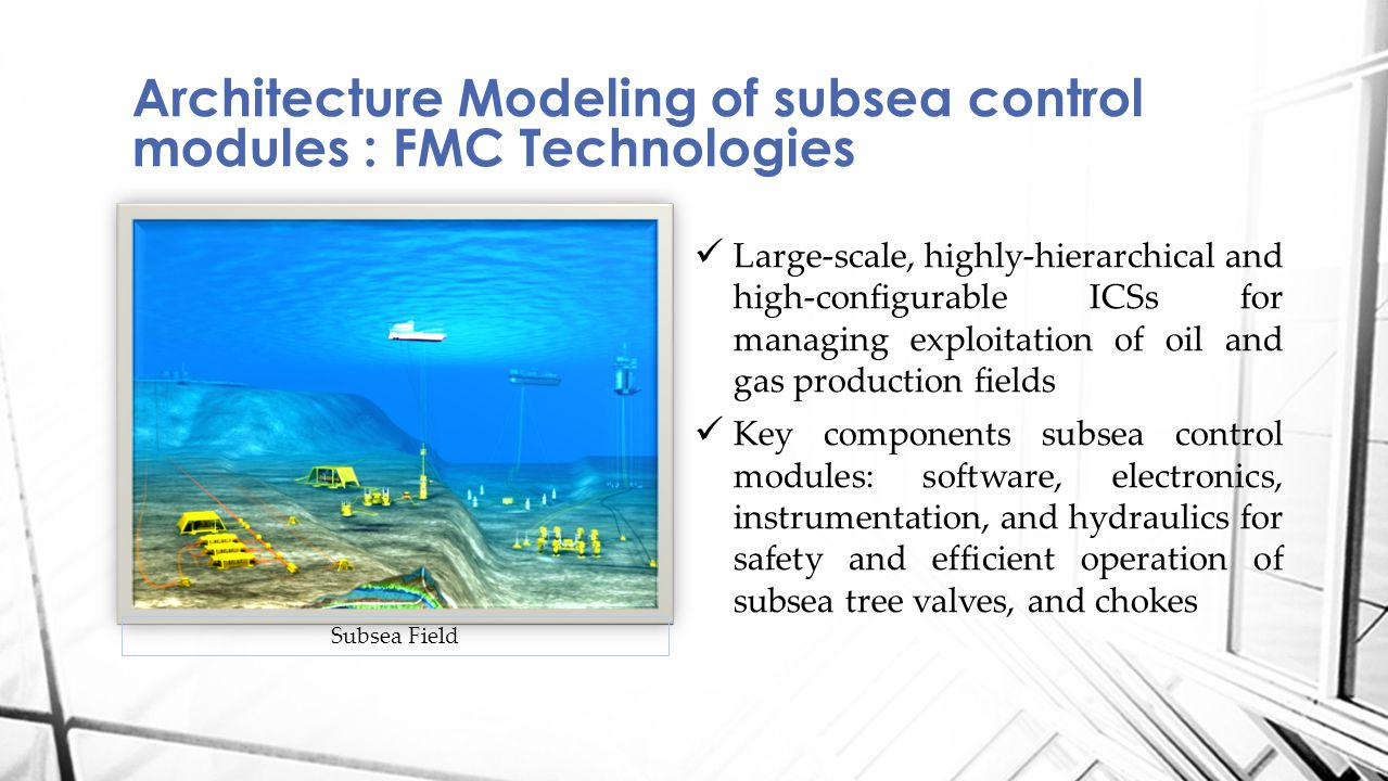 Architecture Modeling of subsea control modules : FMC Technologies Large-scale, highly-hierarchical and high-configurable ICSs for managing exploitation of oil and gas production fields Key components subsea control modules: software, electronics, instrumentation, and hydraulics for safety and efficient operation of subsea tree valves, and chokes Subsea Field