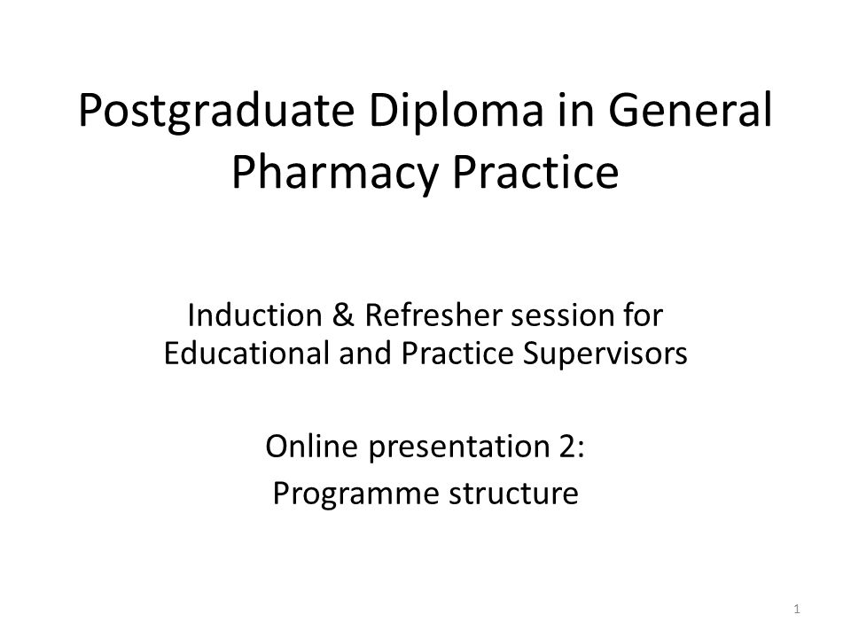 Postgraduate Diploma in General Pharmacy Practice Induction & Refresher session for Educational and Practice Supervisors Online presentation 2: Programme structure 1