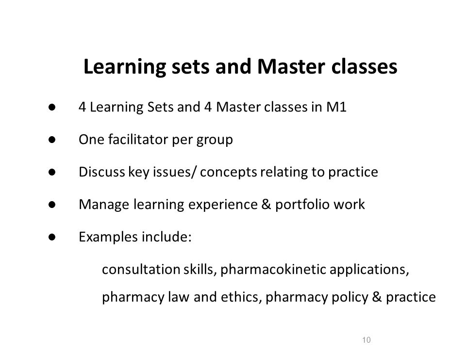 10 Learning sets and Master classes 4 Learning Sets and 4 Master classes in M1 One facilitator per group Discuss key issues/ concepts relating to practice Manage learning experience & portfolio work Examples include: consultation skills, pharmacokinetic applications, pharmacy law and ethics, pharmacy policy & practice