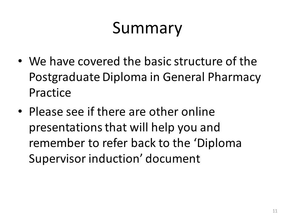 Summary We have covered the basic structure of the Postgraduate Diploma in General Pharmacy Practice Please see if there are other online presentations that will help you and remember to refer back to the 'Diploma Supervisor induction' document 11