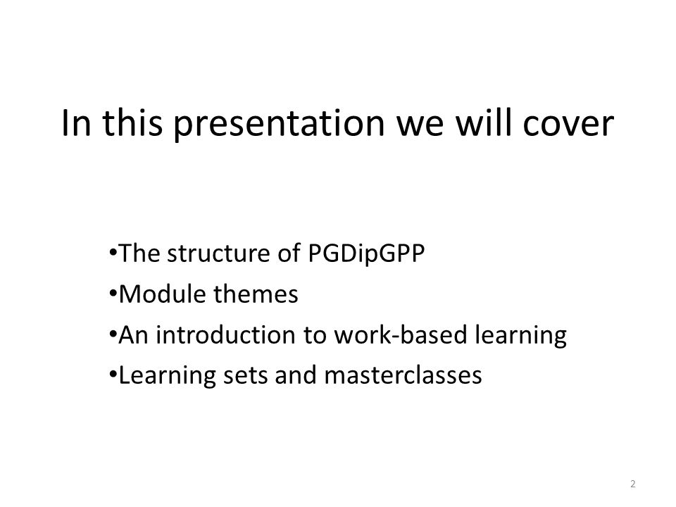 In this presentation we will cover The structure of PGDipGPP Module themes An introduction to work-based learning Learning sets and masterclasses 2