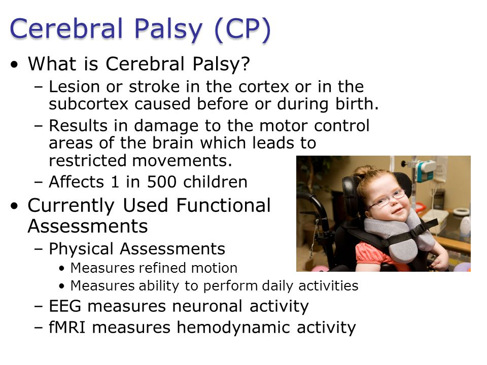 Cerebral Palsy (CP) What is Cerebral Palsy? –Lesion or stroke in the cortex or in the subcortex caused before or during birth. –Results in damage to t