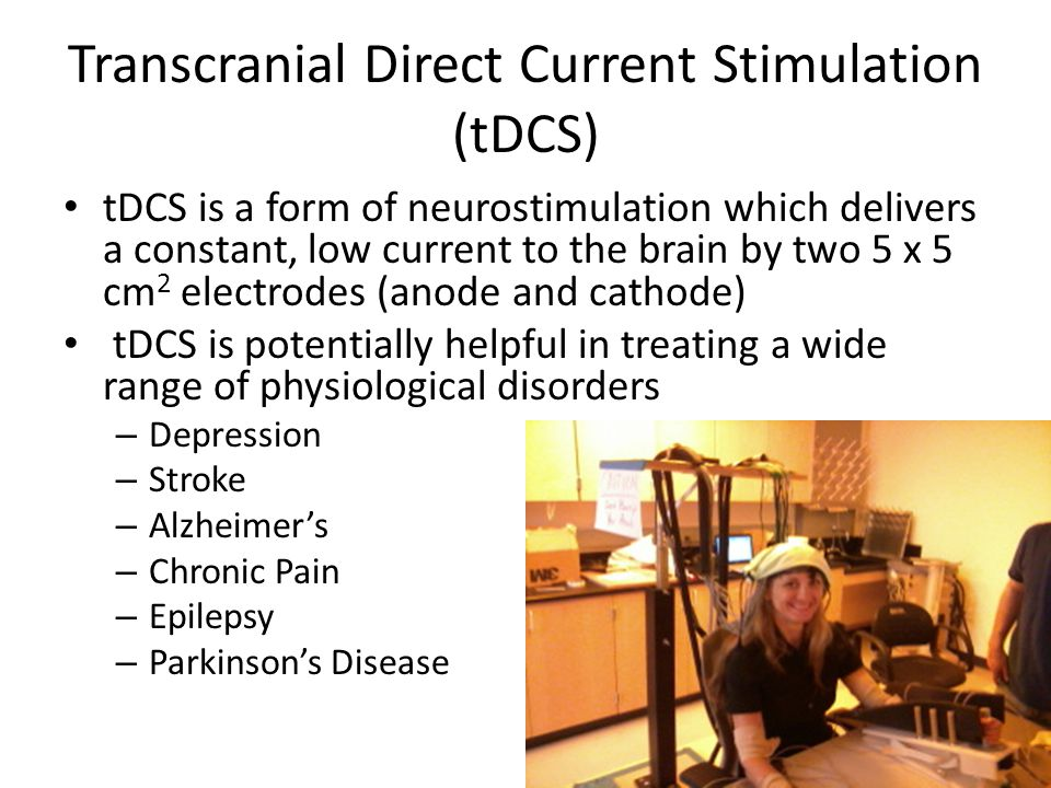 Transcranial Direct Current Stimulation (tDCS) tDCS is a form of neurostimulation which delivers a constant, low current to the brain by two 5 x 5 cm 2 electrodes (anode and cathode) tDCS is potentially helpful in treating a wide range of physiological disorders – Depression – Stroke – Alzheimer's – Chronic Pain – Epilepsy – Parkinson's Disease