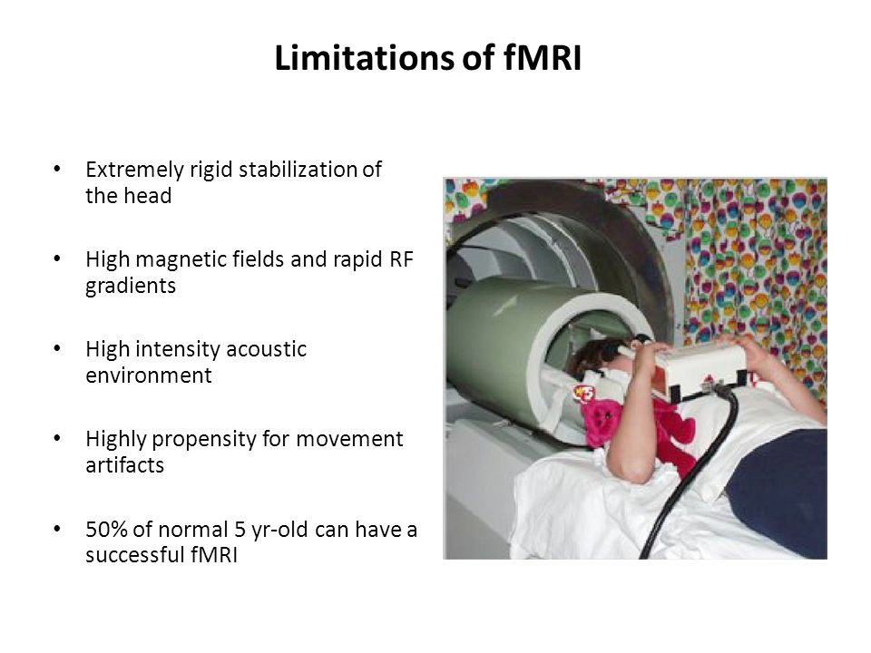 Limitations of fMRI Extremely rigid stabilization of the head High magnetic fields and rapid RF gradients High intensity acoustic environment Highly propensity for movement artifacts 50% of normal 5 yr-old can have a successful fMRI Wilke, et al 2003