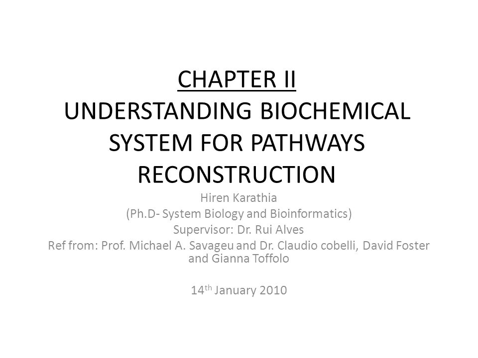 CHAPTER II UNDERSTANDING BIOCHEMICAL SYSTEM FOR PATHWAYS RECONSTRUCTION Hiren Karathia (Ph.D- System Biology and Bioinformatics) Supervisor: Dr. Rui A