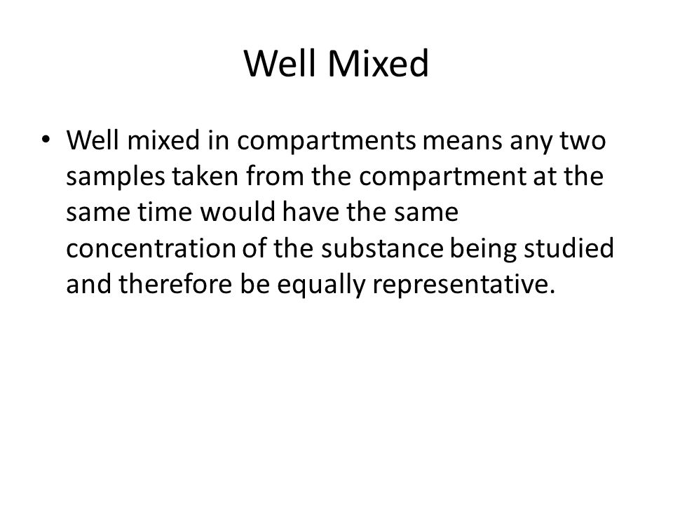 Well Mixed Well mixed in compartments means any two samples taken from the compartment at the same time would have the same concentration of the subst