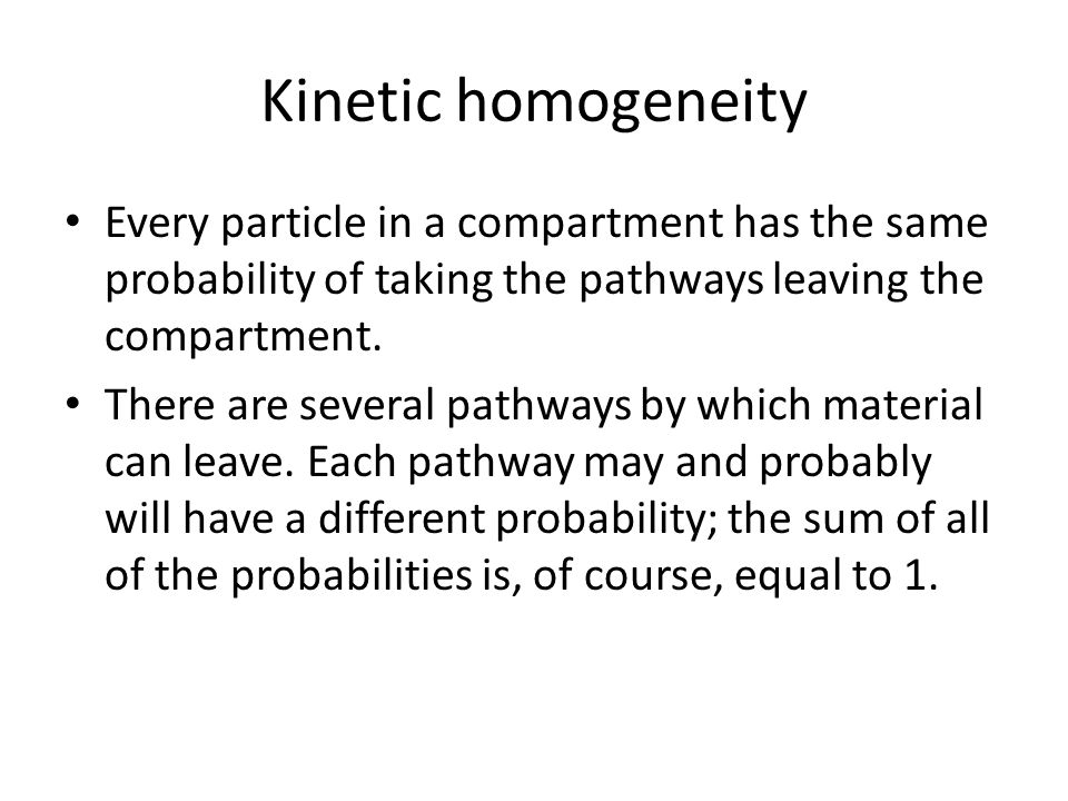 Kinetic homogeneity Every particle in a compartment has the same probability of taking the pathways leaving the compartment. There are several pathway
