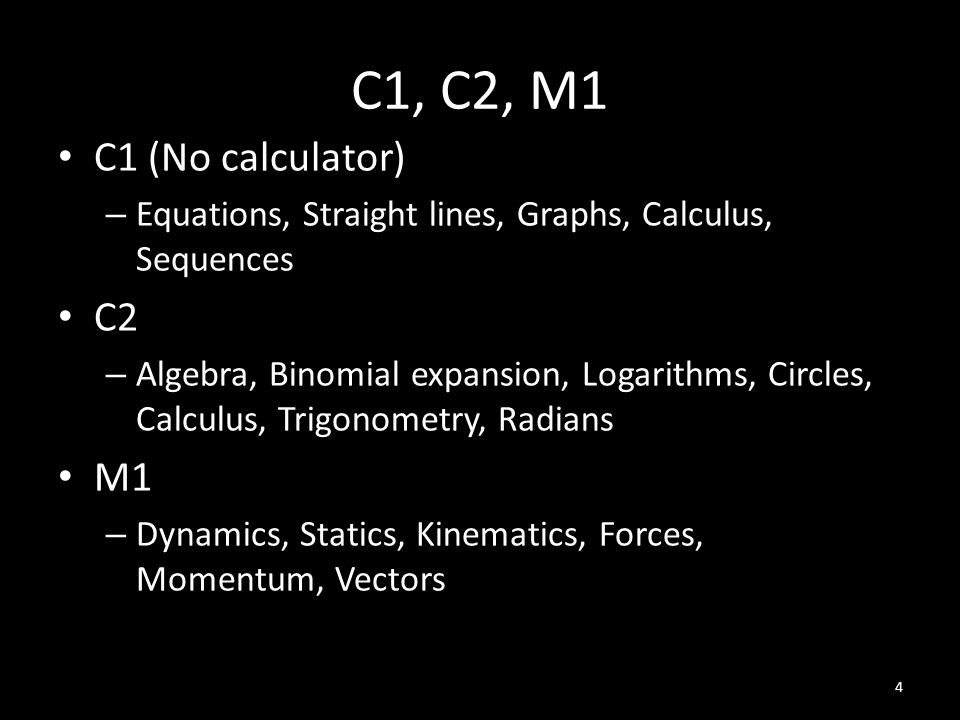 C1, C2, M1 C1 (No calculator) – Equations, Straight lines, Graphs, Calculus, Sequences C2 – Algebra, Binomial expansion, Logarithms, Circles, Calculus, Trigonometry, Radians M1 – Dynamics, Statics, Kinematics, Forces, Momentum, Vectors 4