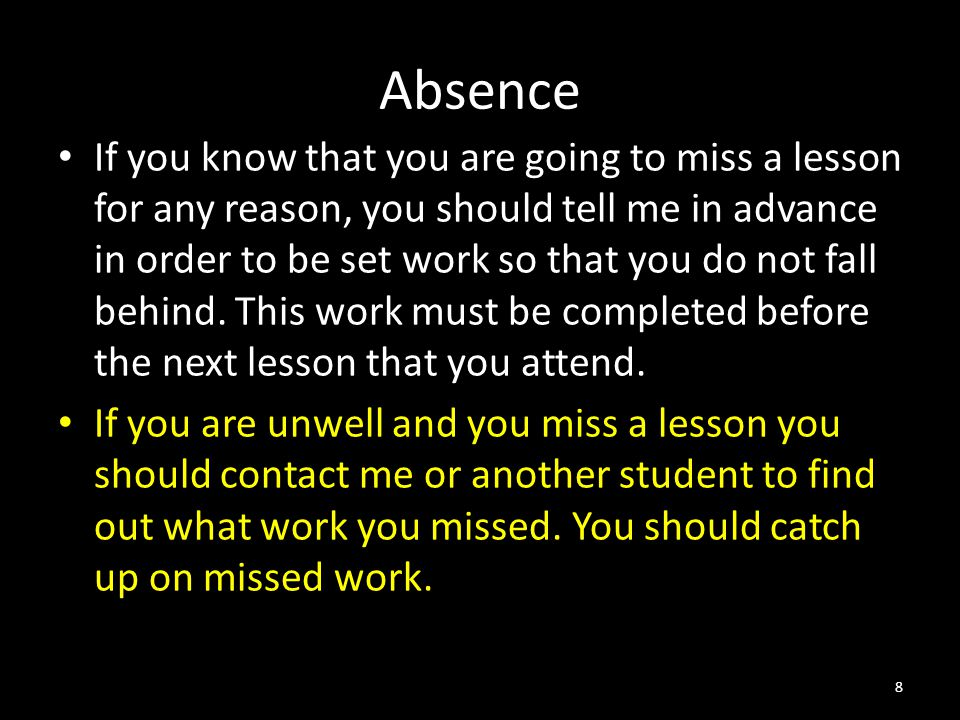 Absence If you know that you are going to miss a lesson for any reason, you should tell me in advance in order to be set work so that you do not fall behind.