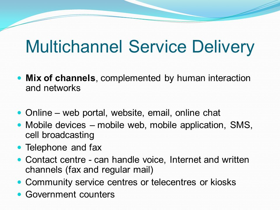 Multichannel Service Delivery Mix of channels, complemented by human interaction and networks Online – web portal, website, email, online chat Mobile
