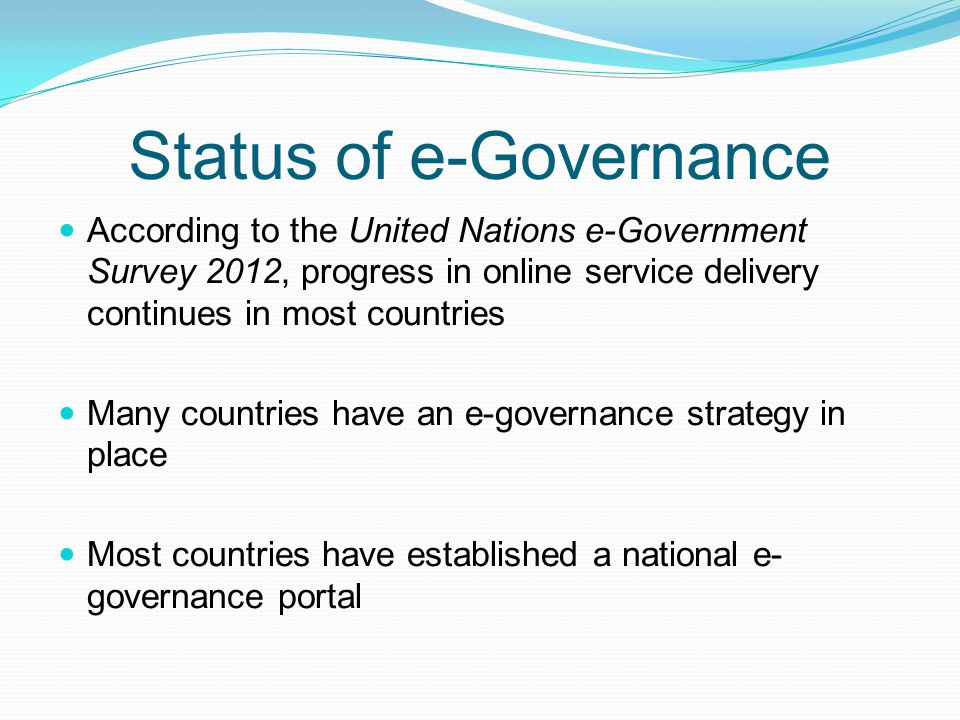 Status of e-Governance According to the United Nations e-Government Survey 2012, progress in online service delivery continues in most countries Many