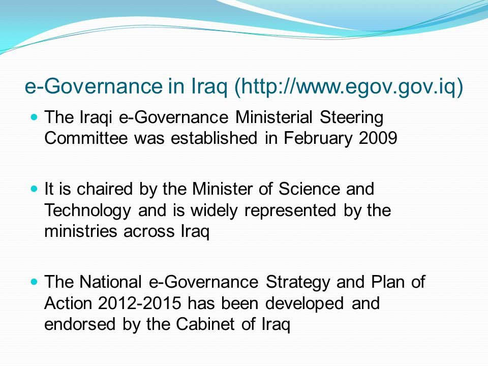 e-Governance in Iraq (http://www.egov.gov.iq) The Iraqi e-Governance Ministerial Steering Committee was established in February 2009 It is chaired by
