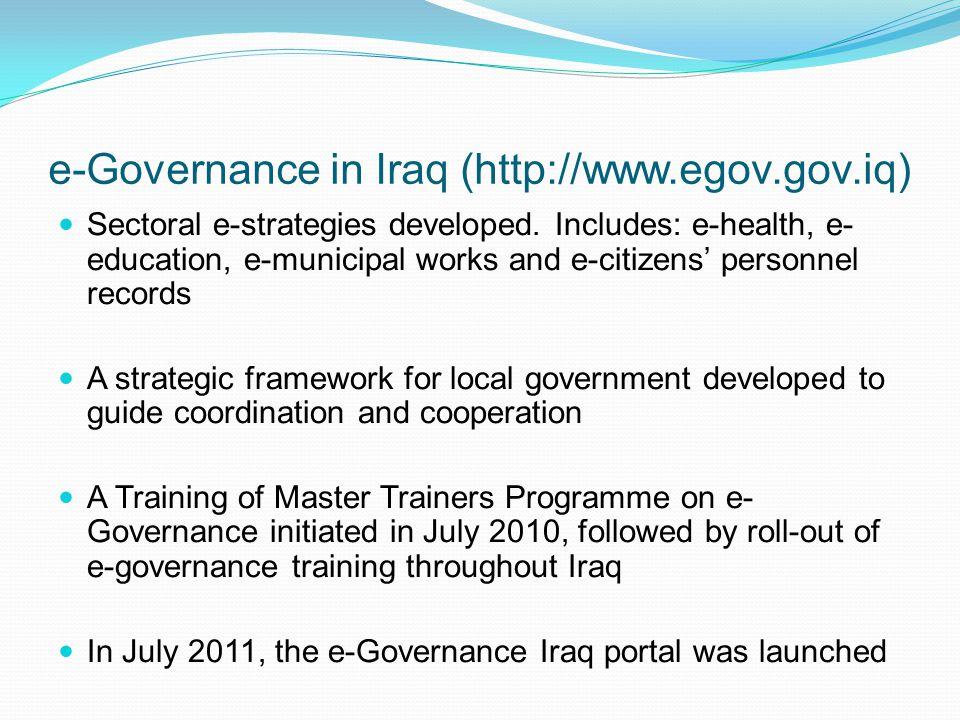 e-Governance in Iraq (http://www.egov.gov.iq) Sectoral e-strategies developed. Includes: e-health, e- education, e-municipal works and e-citizens' per