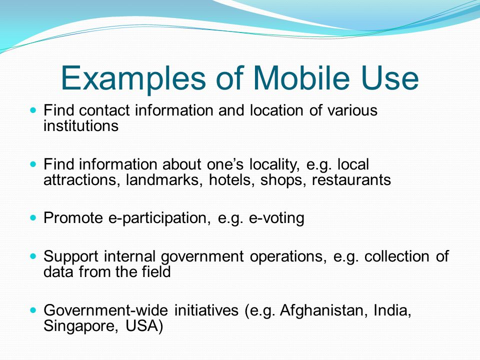 Examples of Mobile Use Find contact information and location of various institutions Find information about one's locality, e.g. local attractions, la