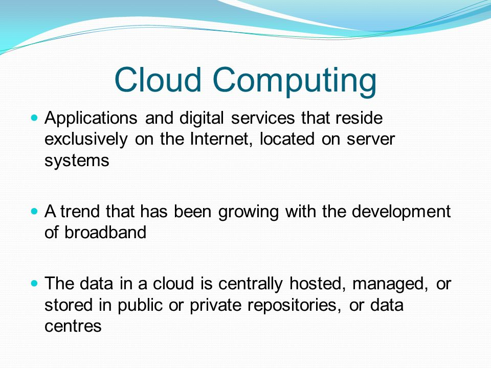 Cloud Computing Applications and digital services that reside exclusively on the Internet, located on server systems A trend that has been growing wit