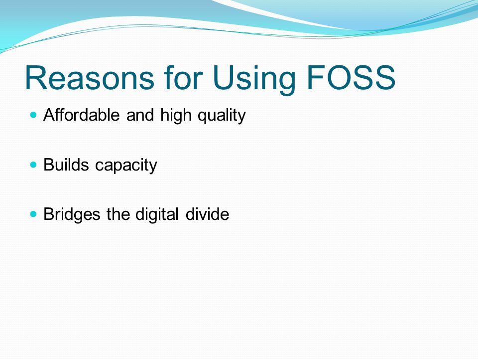 Reasons for Using FOSS Affordable and high quality Builds capacity Bridges the digital divide