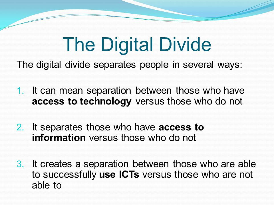 The Digital Divide The digital divide separates people in several ways: 1. It can mean separation between those who have access to technology versus t