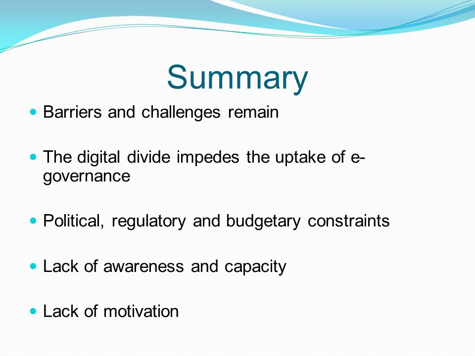Summary Barriers and challenges remain The digital divide impedes the uptake of e- governance Political, regulatory and budgetary constraints Lack of