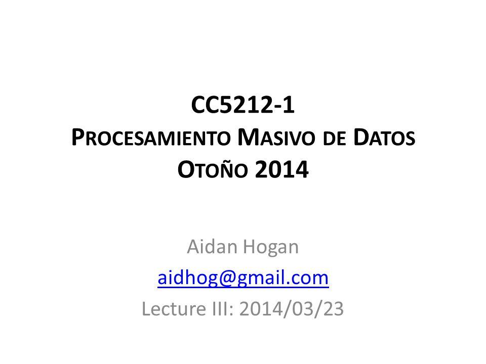 CC5212-1 P ROCESAMIENTO M ASIVO DE D ATOS O TOÑO 2014 Aidan Hogan aidhog@gmail.com Lecture III: 2014/03/23