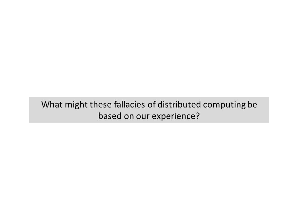 What might these fallacies of distributed computing be based on our experience?