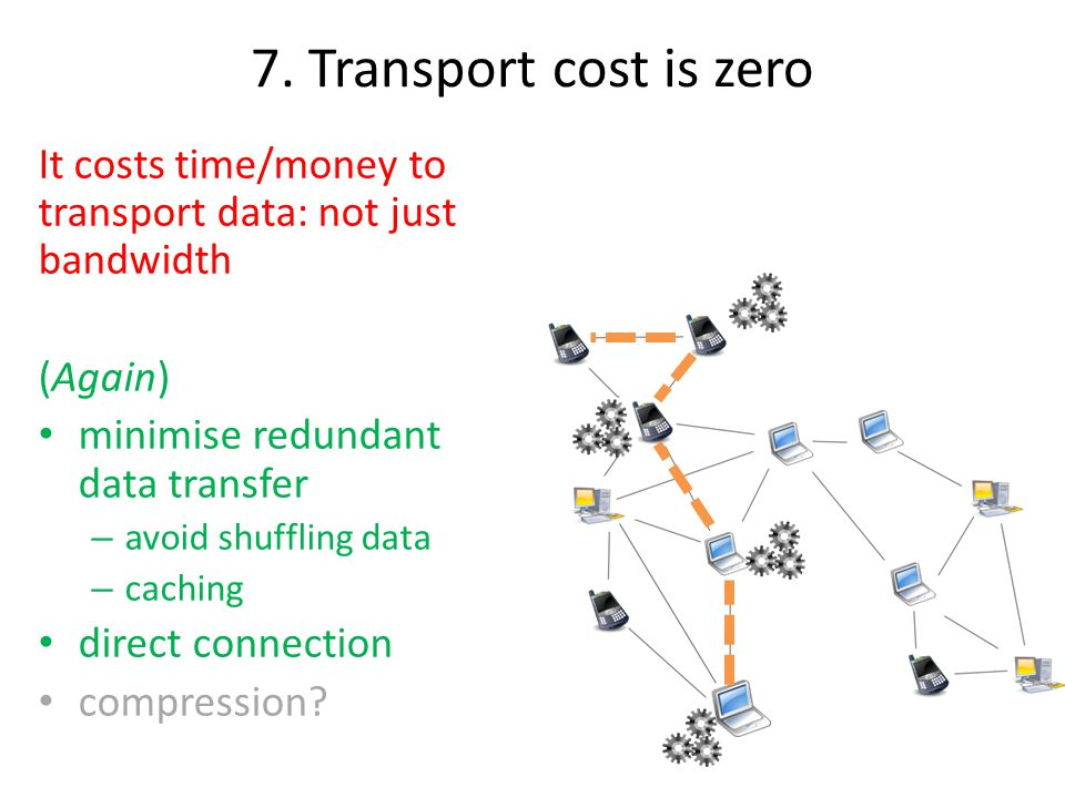 7. Transport cost is zero It costs time/money to transport data: not just bandwidth (Again) minimise redundant data transfer – avoid shuffling data –