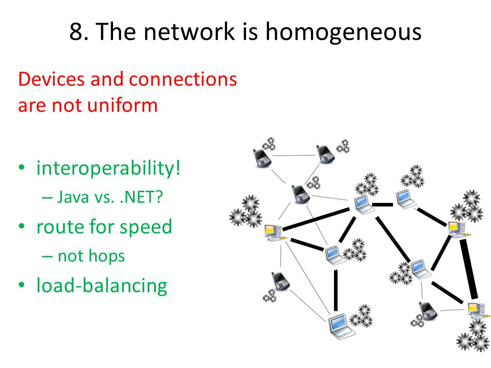8. The network is homogeneous Devices and connections are not uniform interoperability! – Java vs..NET? route for speed – not hops load-balancing