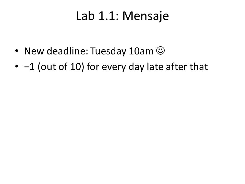 Lab 1.1: Mensaje New deadline: Tuesday 10am −1 (out of 10) for every day late after that
