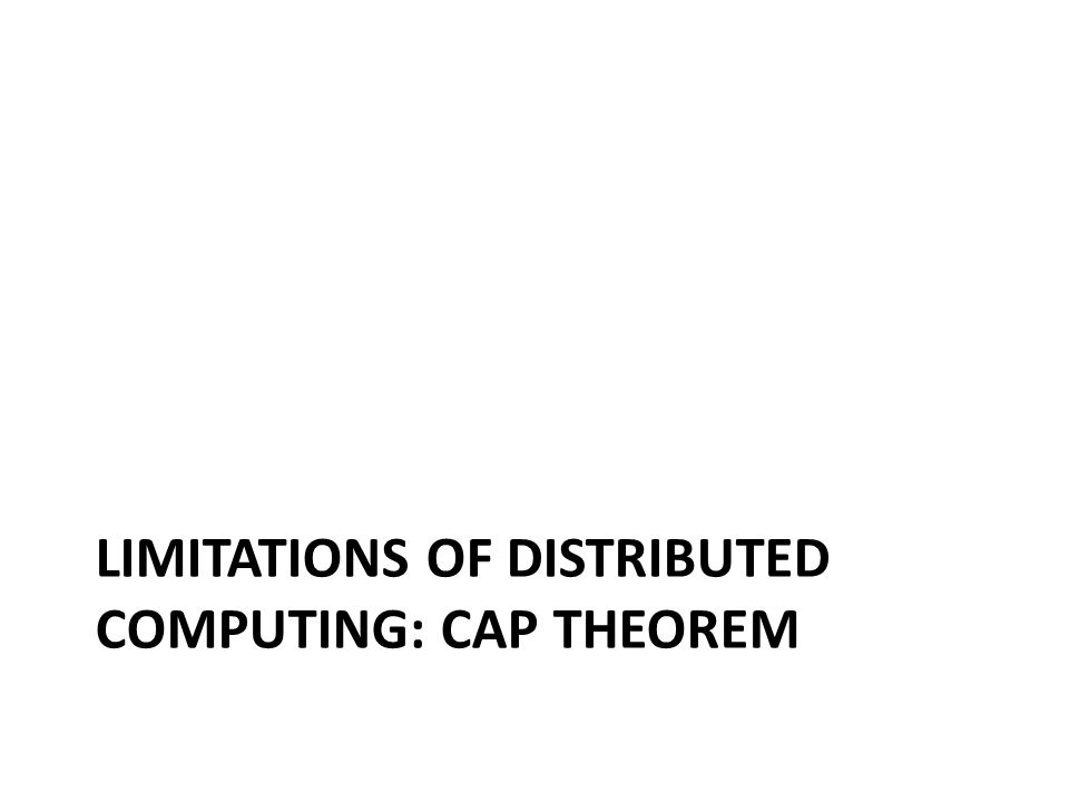 LIMITATIONS OF DISTRIBUTED COMPUTING: CAP THEOREM