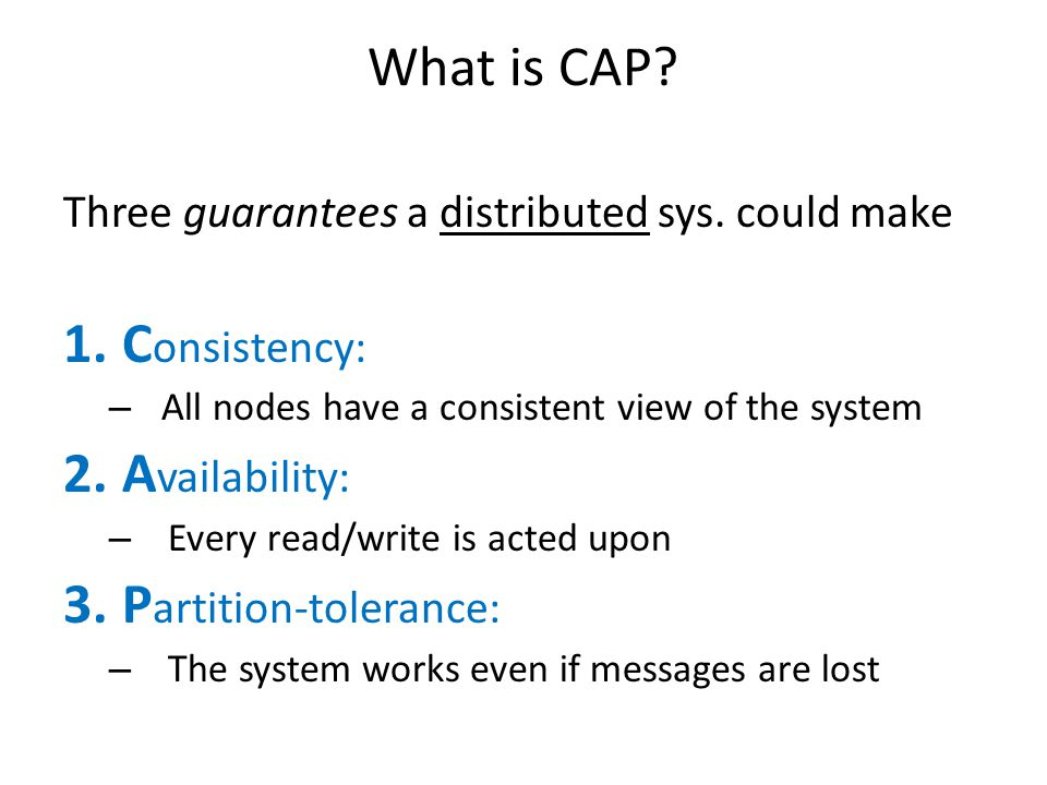 What is CAP? Three guarantees a distributed sys. could make 1.C onsistency: – All nodes have a consistent view of the system 2.A vailability: – Every