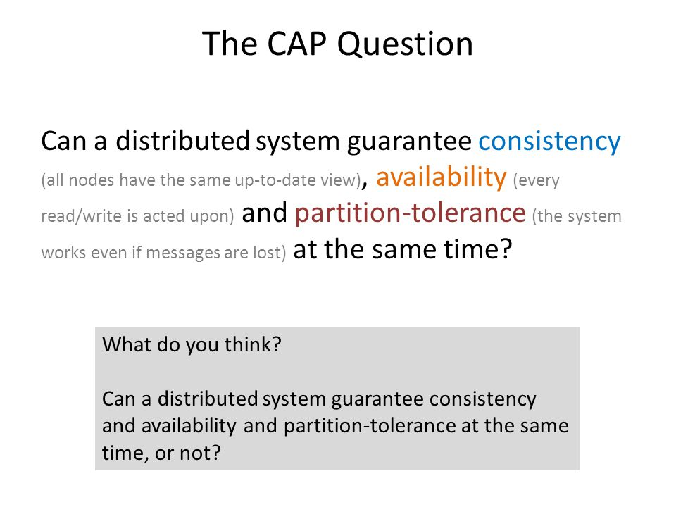 The CAP Question Can a distributed system guarantee consistency (all nodes have the same up-to-date view), availability (every read/write is acted upo