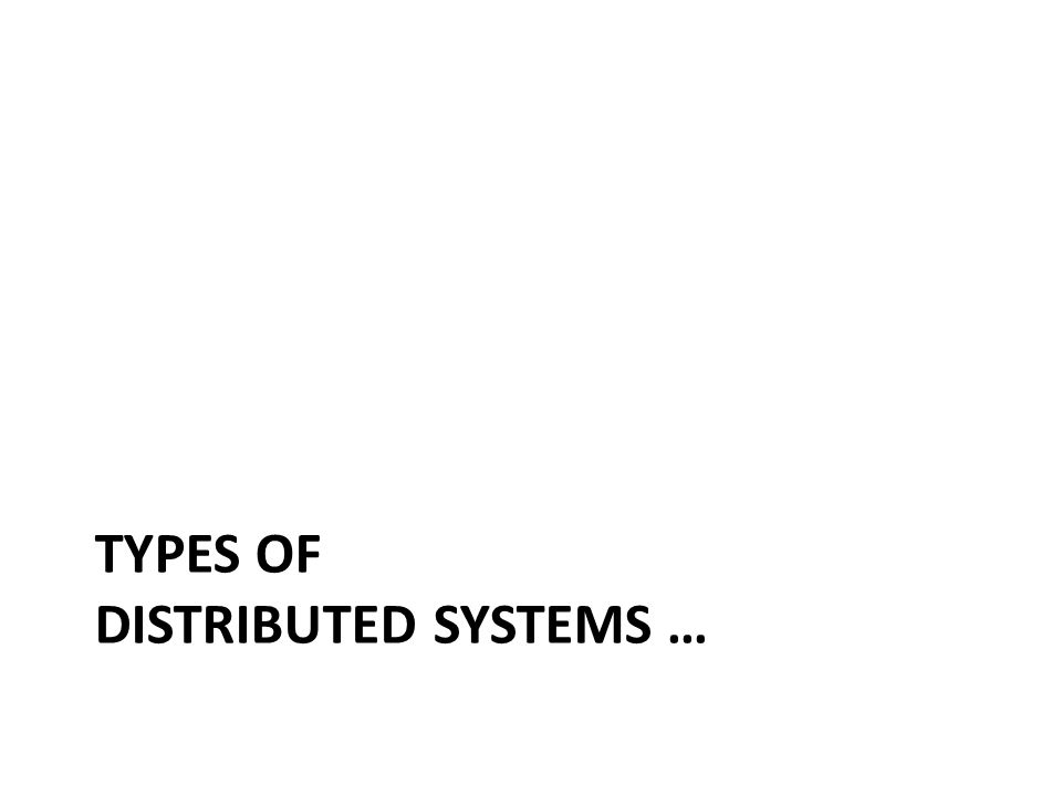 TYPES OF DISTRIBUTED SYSTEMS …