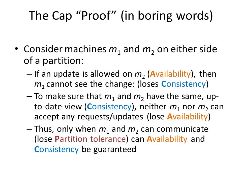"The Cap ""Proof"" (in boring words) Consider machines m 1 and m 2 on either side of a partition: – If an update is allowed on m 2 (Availability), then m"