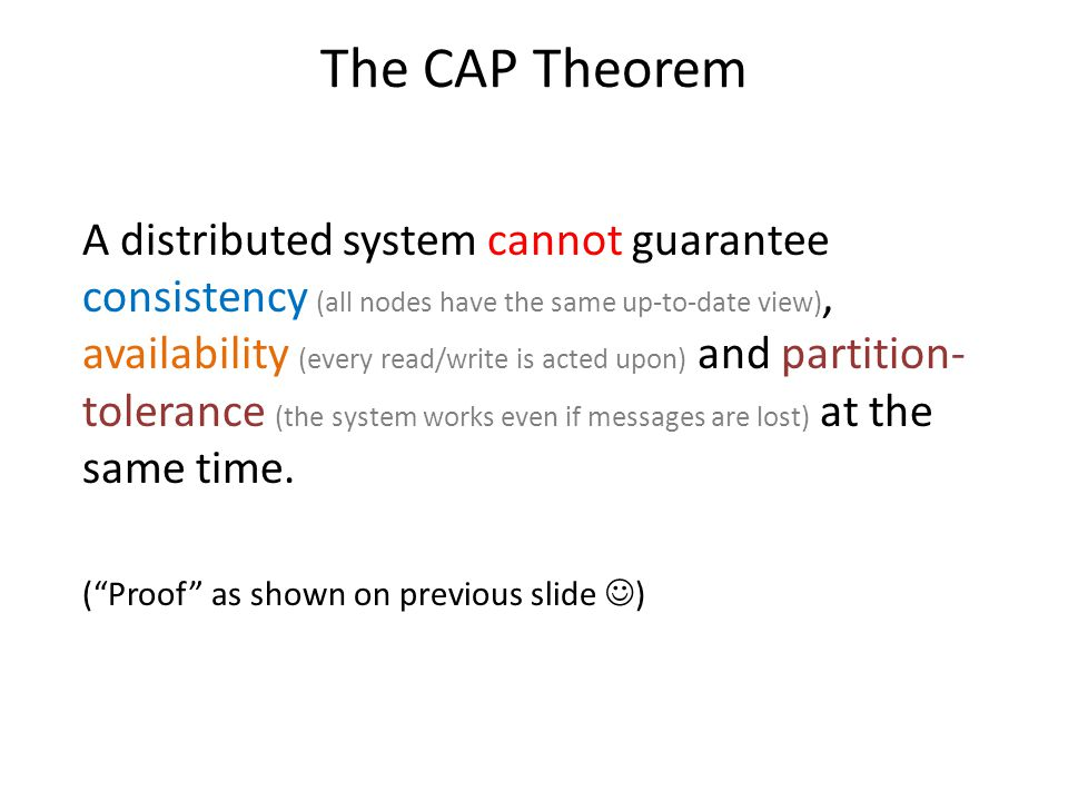 The CAP Theorem A distributed system cannot guarantee consistency (all nodes have the same up-to-date view), availability (every read/write is acted u