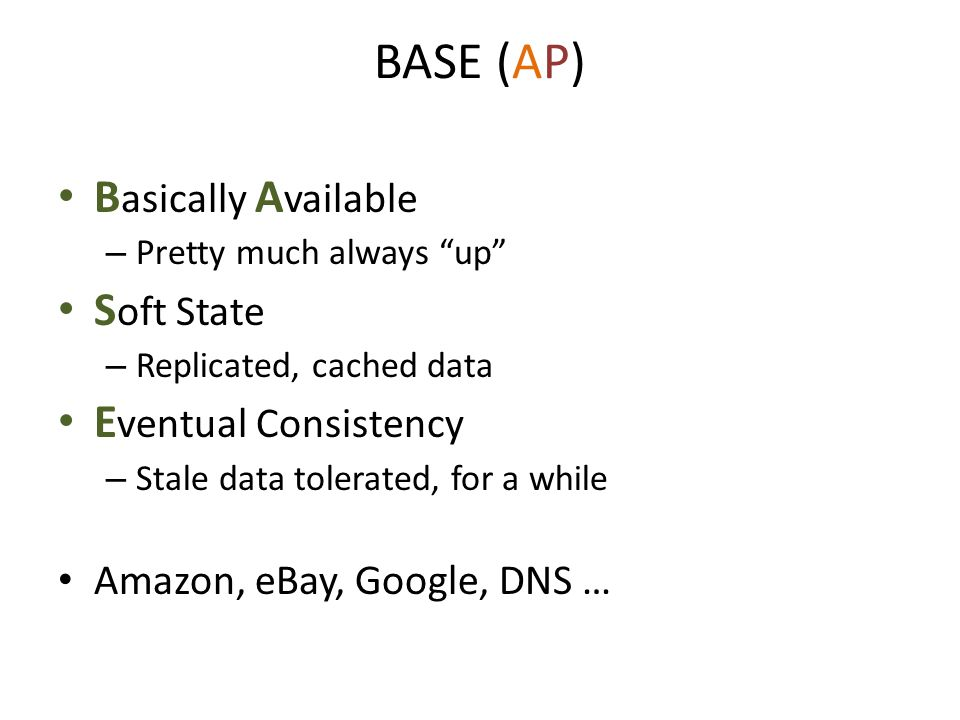 "BASE (AP) B asically A vailable – Pretty much always ""up"" S oft State – Replicated, cached data E ventual Consistency – Stale data tolerated, for a wh"