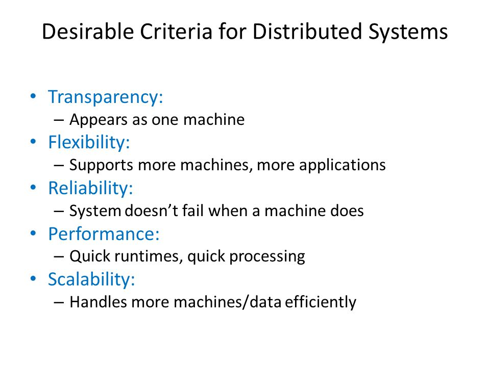 Desirable Criteria for Distributed Systems Transparency: – Appears as one machine Flexibility: – Supports more machines, more applications Reliability