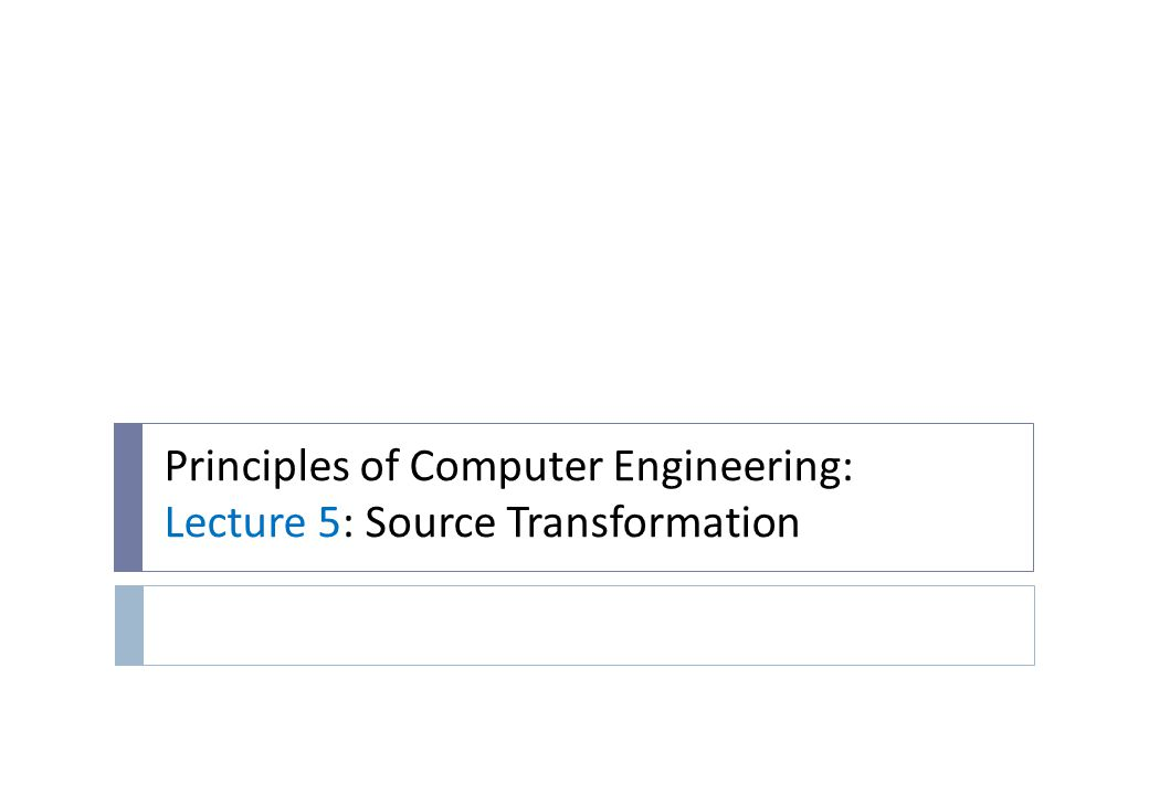 Principles of Computer Engineering: Lecture 5: Source Transformation