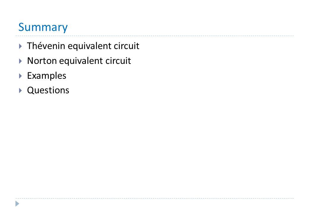 Summary  Thévenin equivalent circuit  Norton equivalent circuit  Examples  Questions