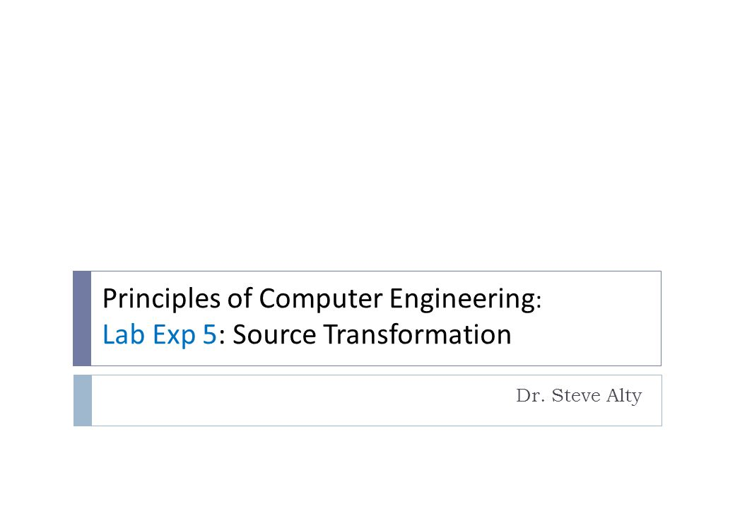 Principles of Computer Engineering : Lab Exp 5: Source Transformation Dr. Steve Alty