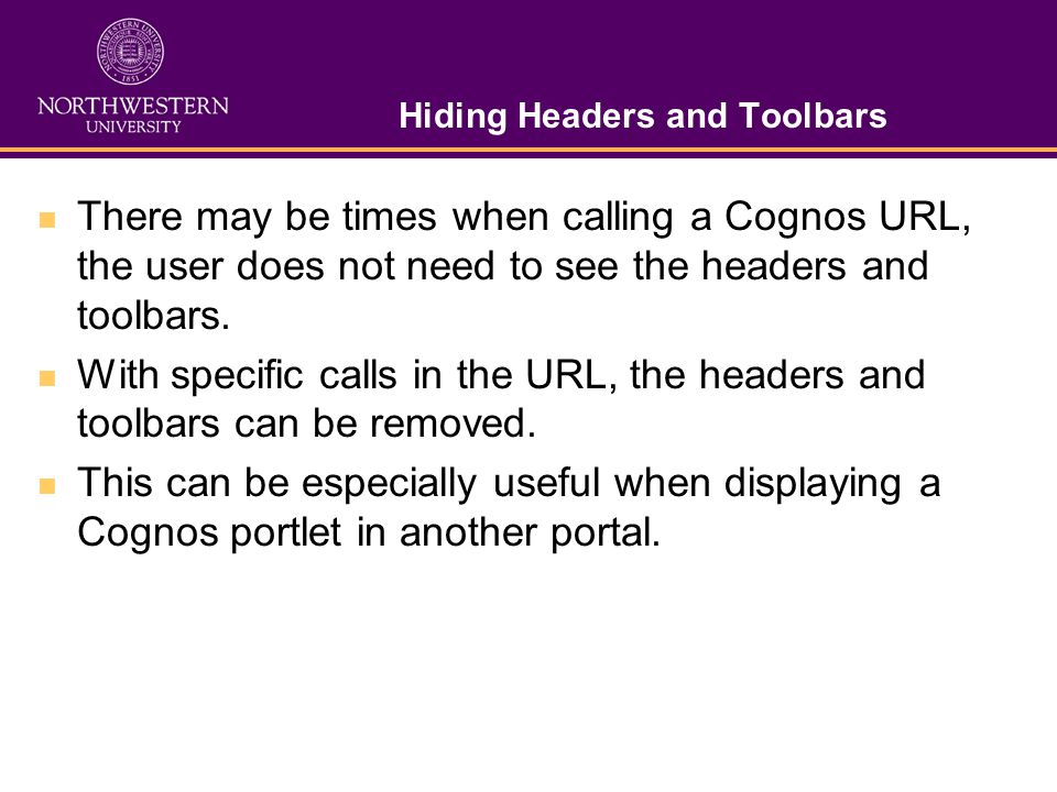 Hiding Headers and Toolbars There may be times when calling a Cognos URL, the user does not need to see the headers and toolbars.