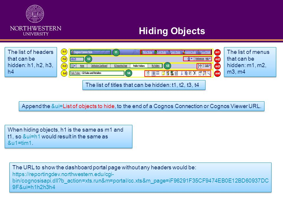 Hiding Objects The list of headers that can be hidden: h1, h2, h3, h4 The list of titles that can be hidden: t1, t2, t3, t4 The list of menus that can be hidden: m1, m2, m3, m4 Append the &ui=List of objects to hide, to the end of a Cognos Connection or Cognos Viewer URL.