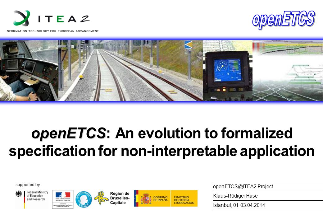 supported by: openETCS openETCS: An evolution to formalized specification for non-interpretable application Istanbul, 01-03.04.2014 Klaus-Rüdiger Hase