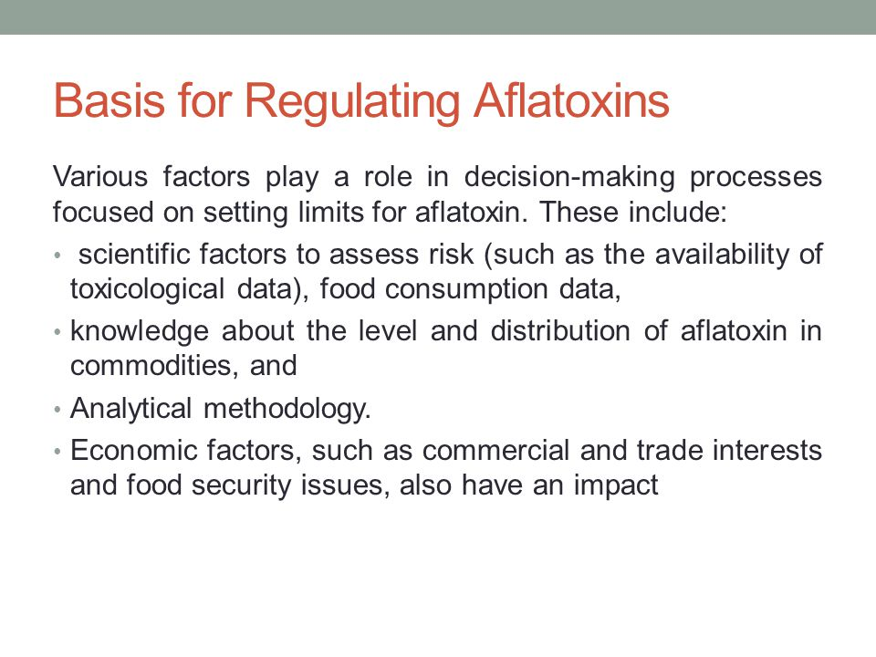 Basis for Regulating Aflatoxins Various factors play a role in decision-making processes focused on setting limits for aflatoxin.