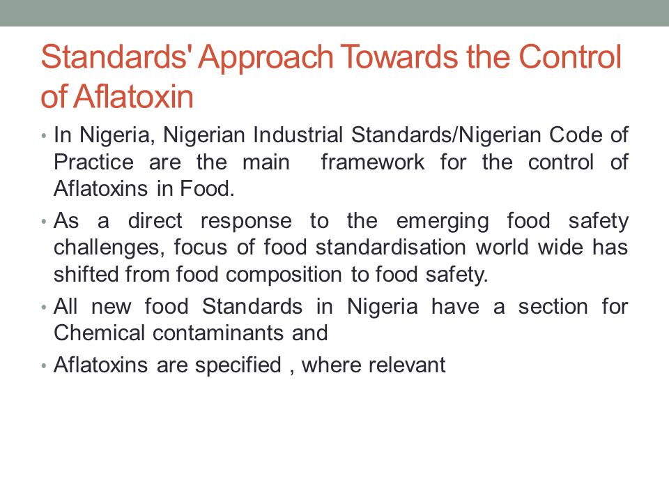 Standards Approach Towards the Control of Aflatoxin In Nigeria, Nigerian Industrial Standards/Nigerian Code of Practice are the main framework for the control of Aflatoxins in Food.