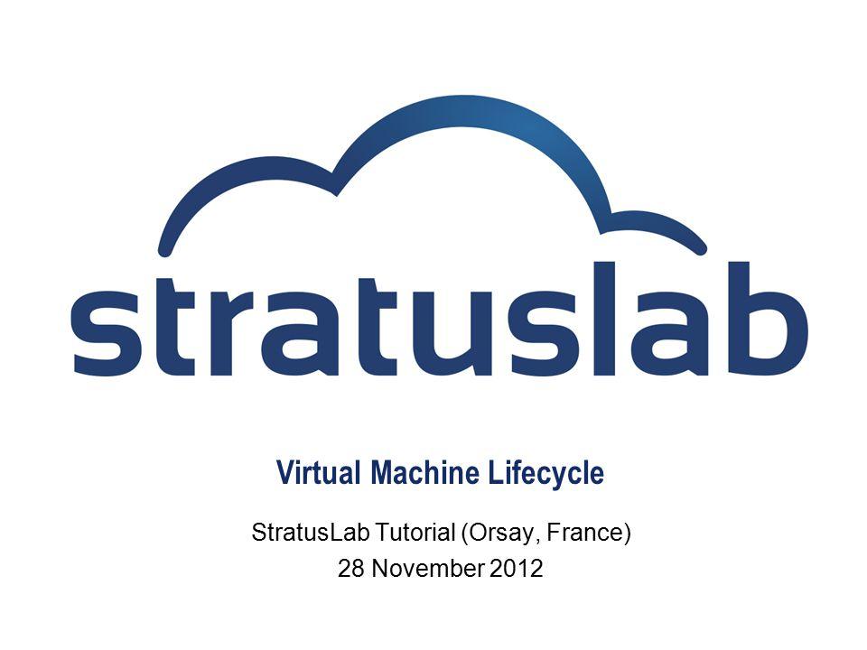 Virtual Machine Lifecycle StratusLab Tutorial (Orsay, France) 28 November 2012