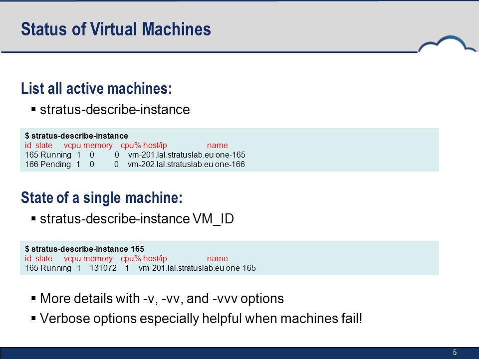 5 Status of Virtual Machines List all active machines:  stratus-describe-instance State of a single machine:  stratus-describe-instance VM_ID  More details with -v, -vv, and -vvv options  Verbose options especially helpful when machines fail.