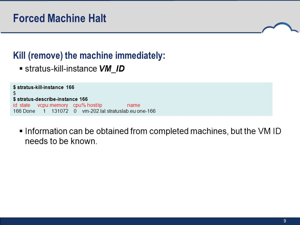 9 Forced Machine Halt Kill (remove) the machine immediately:  stratus-kill-instance VM_ID  Information can be obtained from completed machines, but the VM ID needs to be known.